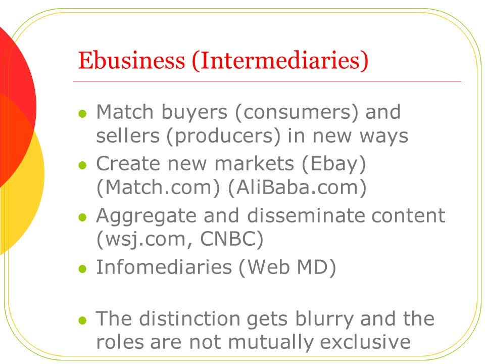 Ebusiness (Intermediaries) Match buyers (consumers) and sellers (producers) in new ways Create new markets (Ebay) (Match.com) (AliBaba.com) Aggregate and disseminate content (wsj.com, CNBC) Infomediaries (Web MD) The distinction gets blurry and the roles are not mutually exclusive