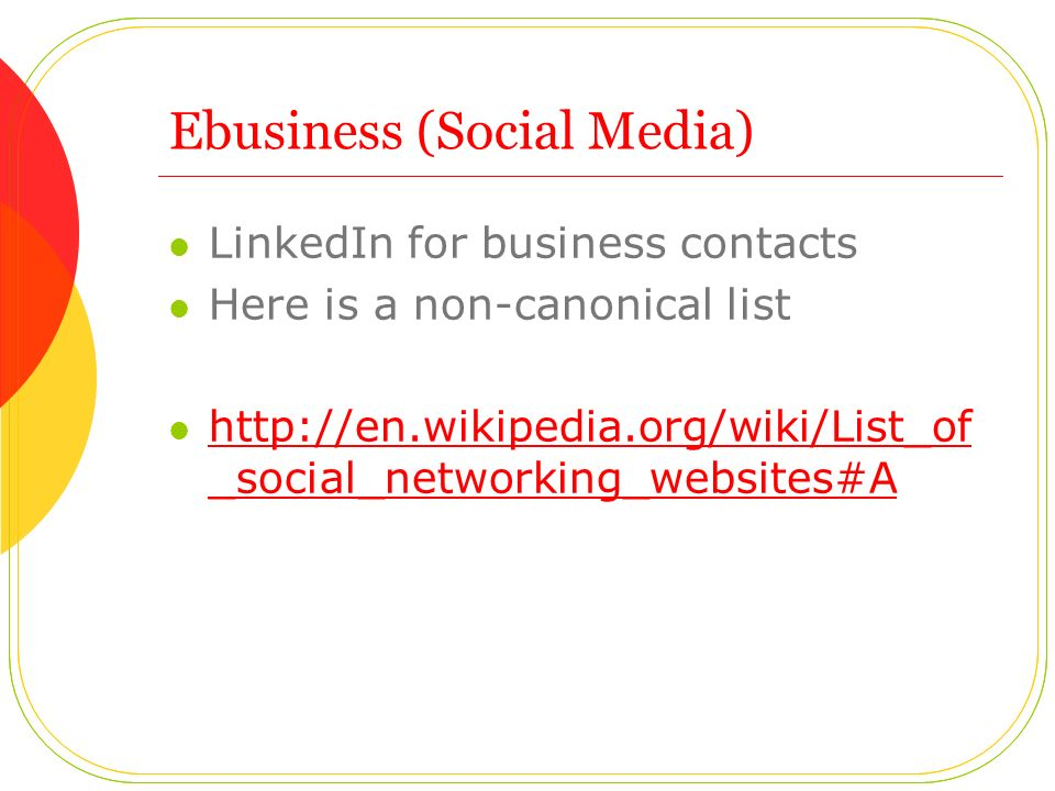 Ebusiness (Social Media) LinkedIn for business contacts Here is a non-canonical list http://en.wikipedia.org/wiki/List_of _social_networking_websites#A http://en.wikipedia.org/wiki/List_of _social_networking_websites#A