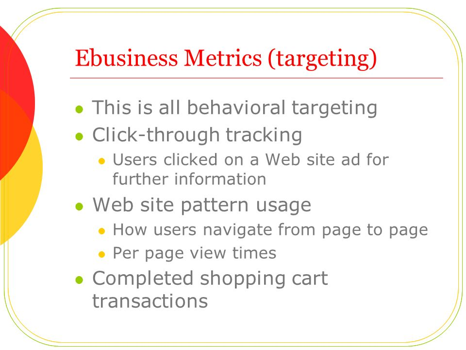 Ebusiness Metrics (targeting) This is all behavioral targeting Click-through tracking Users clicked on a Web site ad for further information Web site pattern usage How users navigate from page to page Per page view times Completed shopping cart transactions