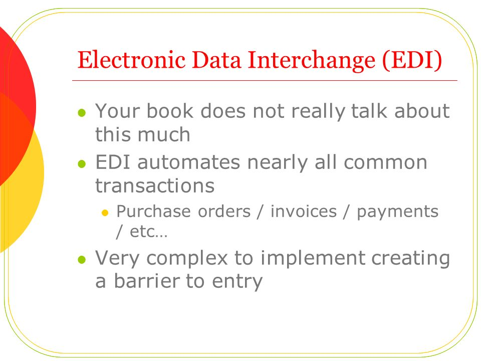Electronic Data Interchange (EDI) Your book does not really talk about this much EDI automates nearly all common transactions Purchase orders / invoices / payments / etc… Very complex to implement creating a barrier to entry