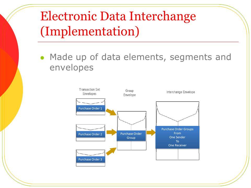 Electronic Data Interchange (Implementation) Made up of data elements, segments and envelopes