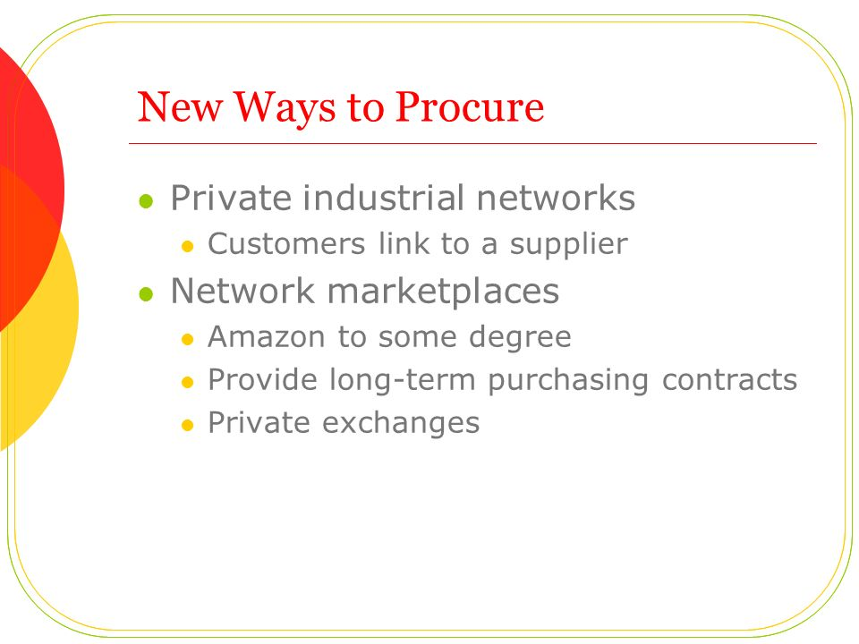 New Ways to Procure Private industrial networks Customers link to a supplier Network marketplaces Amazon to some degree Provide long-term purchasing contracts Private exchanges