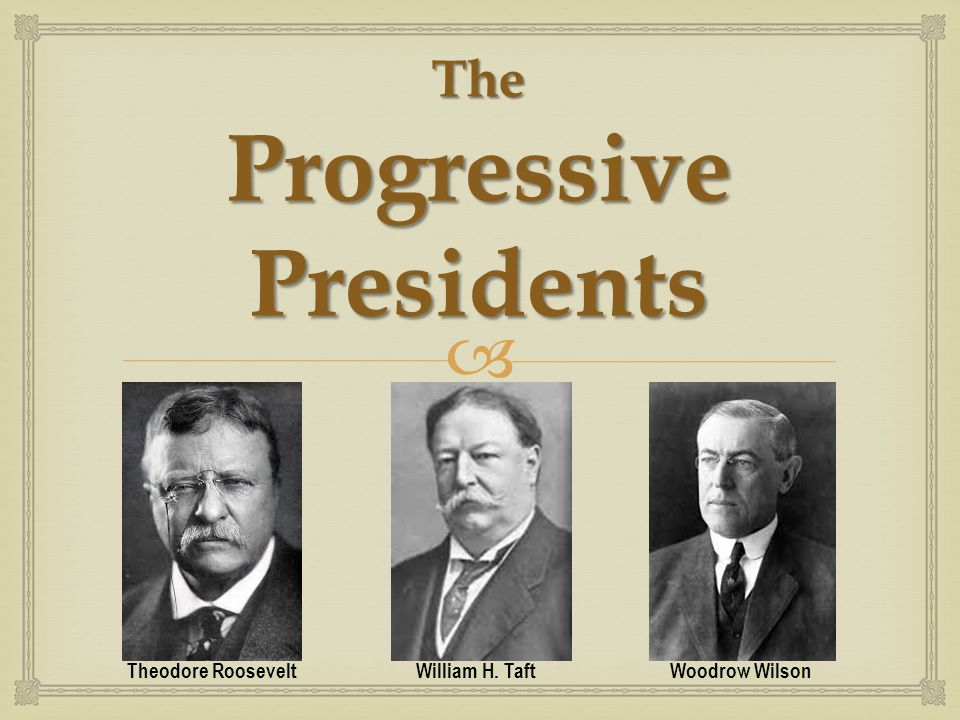 roosevelt taft and wilson progressive presidents Today's class (01/23/17) outcome: be able to describe the progressive reforms during the presidencies of roosevelt, taft, and wilson agenda: guided notes – the progressive presidents: roosevelt, taft, wilson.