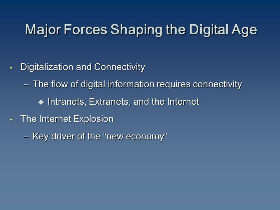 Digitalization and Connectivity Digitalization and Connectivity –The flow of digital information requires connectivity  Intranets, Extranets, and the Internet The Internet Explosion The Internet Explosion –Key driver of the new economy Major Forces Shaping the Digital Age
