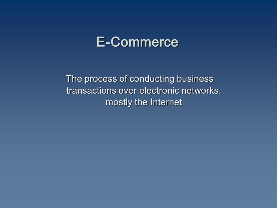 E-Commerce The process of conducting business transactions over electronic networks, mostly the Internet The process of conducting business transactions over electronic networks, mostly the Internet