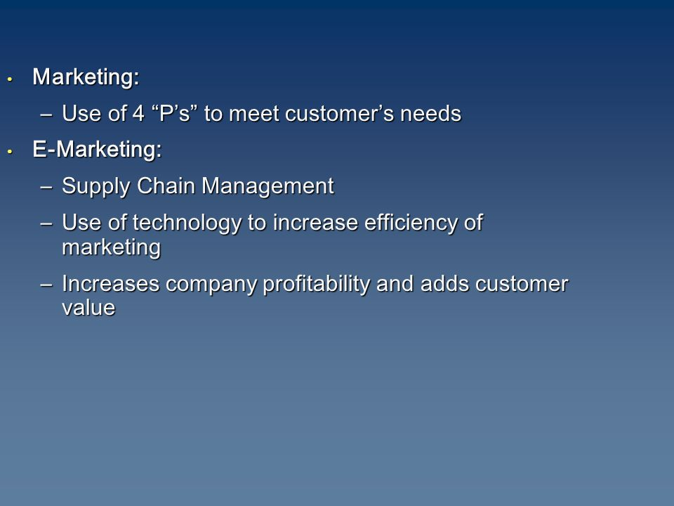 Marketing: Marketing: –Use of 4 P's to meet customer's needs E-Marketing: E-Marketing: –Supply Chain Management –Use of technology to increase efficiency of marketing –Increases company profitability and adds customer value