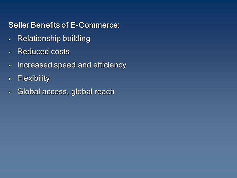 Seller Benefits of E-Commerce: Relationship building Relationship building Reduced costs Reduced costs Increased speed and efficiency Increased speed and efficiency Flexibility Flexibility Global access, global reach Global access, global reach