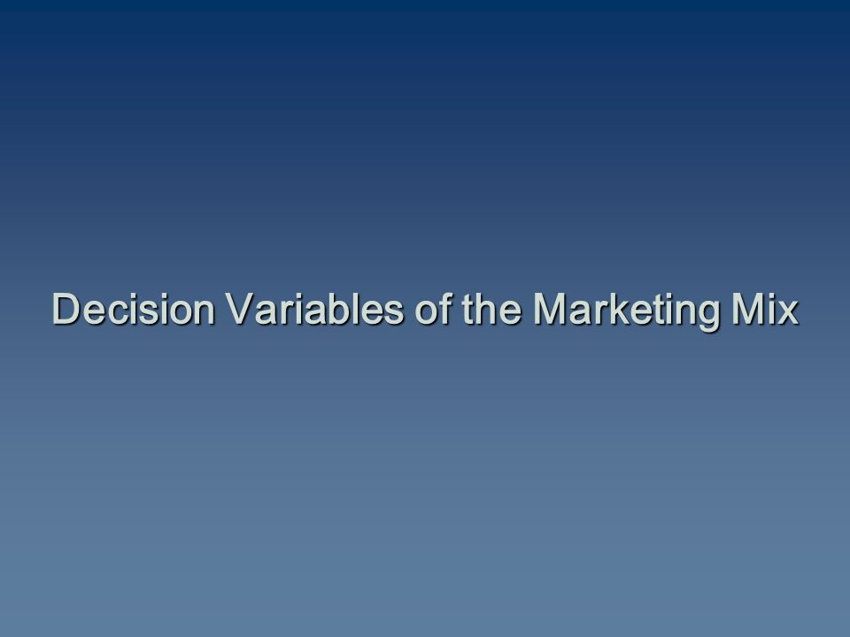 Decision Variables of the Marketing Mix Decision Variables of the Marketing Mix