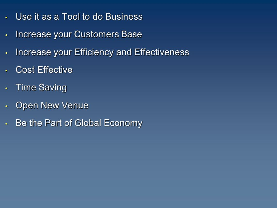 Use it as a Tool to do Business Use it as a Tool to do Business Increase your Customers Base Increase your Customers Base Increase your Efficiency and Effectiveness Increase your Efficiency and Effectiveness Cost Effective Cost Effective Time Saving Time Saving Open New Venue Open New Venue Be the Part of Global Economy Be the Part of Global Economy