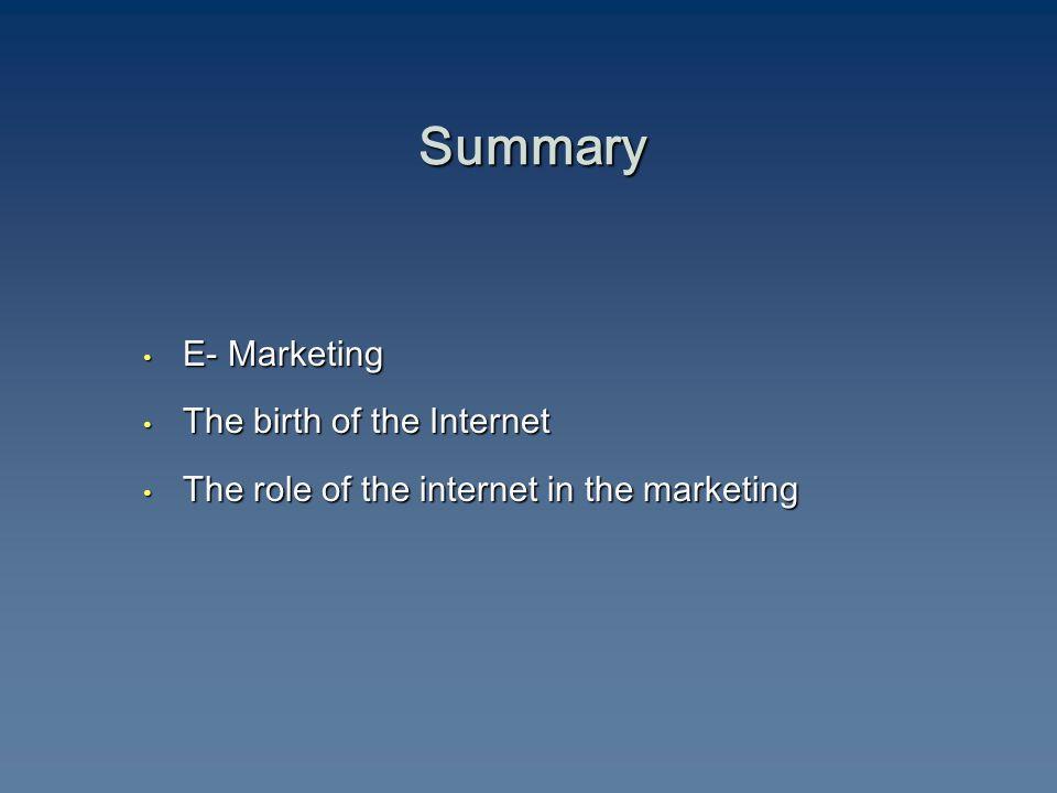 Summary E- Marketing E- Marketing The birth of the Internet The birth of the Internet The role of the internet in the marketing The role of the internet in the marketing