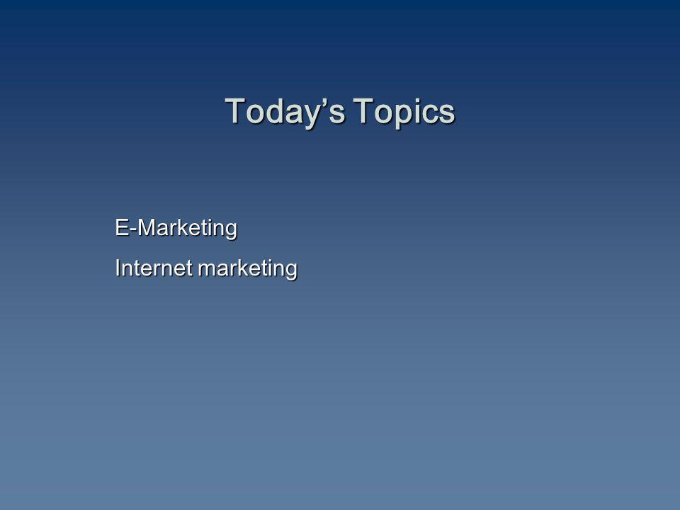 Today's Topics E-Marketing Internet marketing