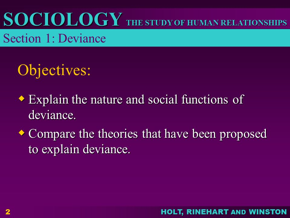 THE STUDY OF HUMAN RELATIONSHIPS SOCIOLOGY HOLT, RINEHART AND WINSTON 3 Nature of Deviance  Because there are so many norms governing behavior, occasional violations are unavoidable  What is considered deviant varies from society to society Section 1: Deviance