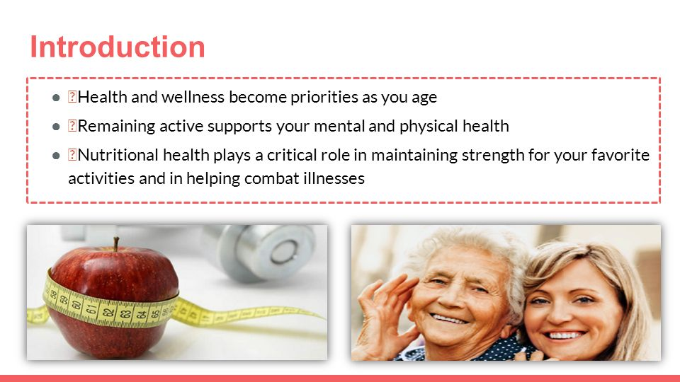 Introduction ●—Health and wellness become priorities as you age ●—Remaining active supports your mental and physical health ●—Nutritional health plays a critical role in maintaining strength for your favorite activities and in helping combat illnesses