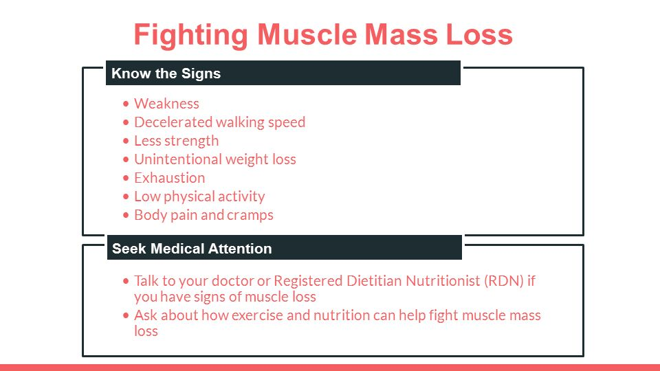Fighting Muscle Mass Loss Weakness Decelerated walking speed Less strength Unintentional weight loss Exhaustion Low physical activity Body pain and cramps Know the Signs Talk to your doctor or Registered Dietitian Nutritionist (RDN) if you have signs of muscle loss Ask about how exercise and nutrition can help fight muscle mass loss Seek Medical Attention Know the Signs Seek Medical Attention
