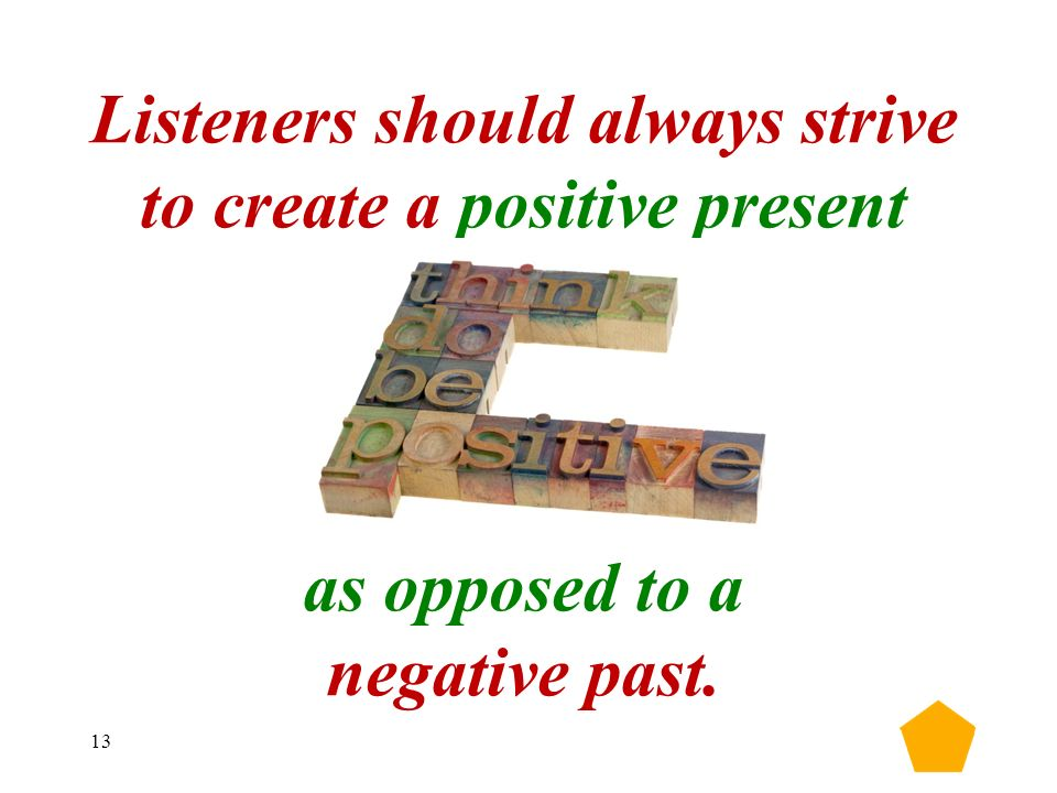 13 Listeners should always strive to create a positive present as opposed to a negative past.