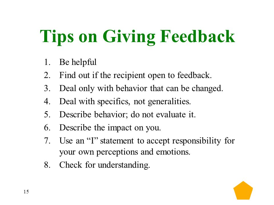15 Tips on Giving Feedback 1.Be helpful 2.Find out if the recipient open to feedback.