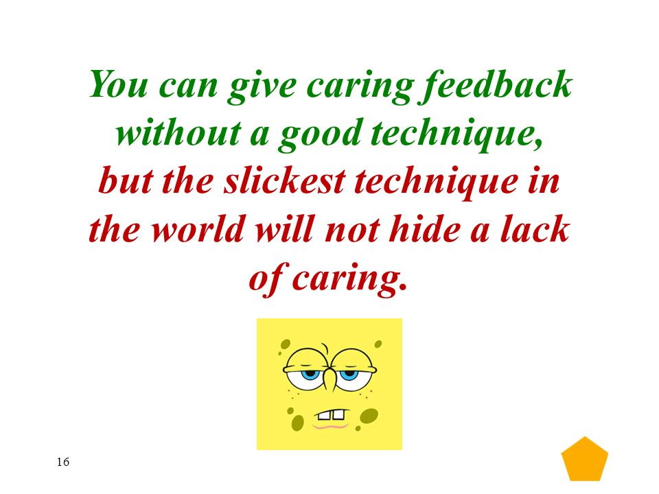 16 You can give caring feedback without a good technique, but the slickest technique in the world will not hide a lack of caring.