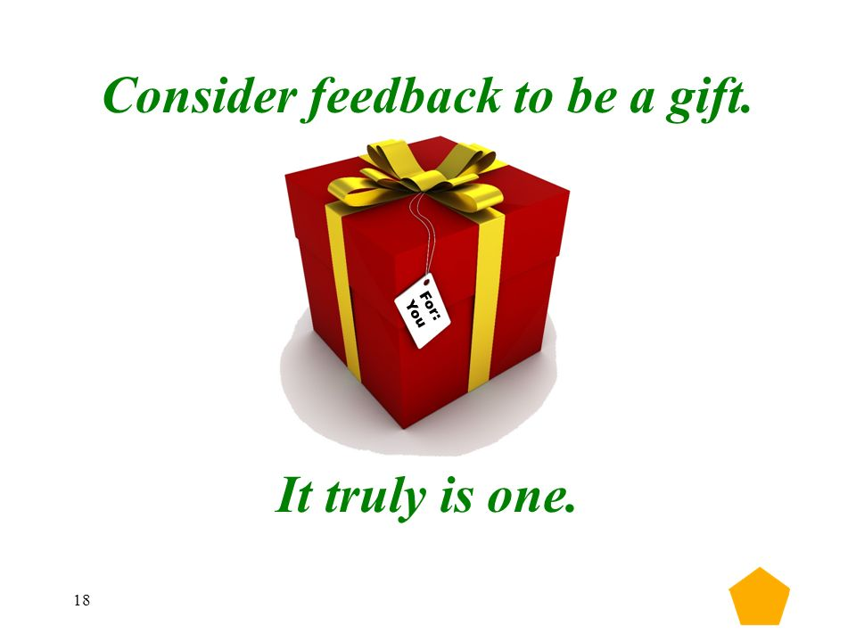 18 Consider feedback to be a gift. It truly is one. For: You