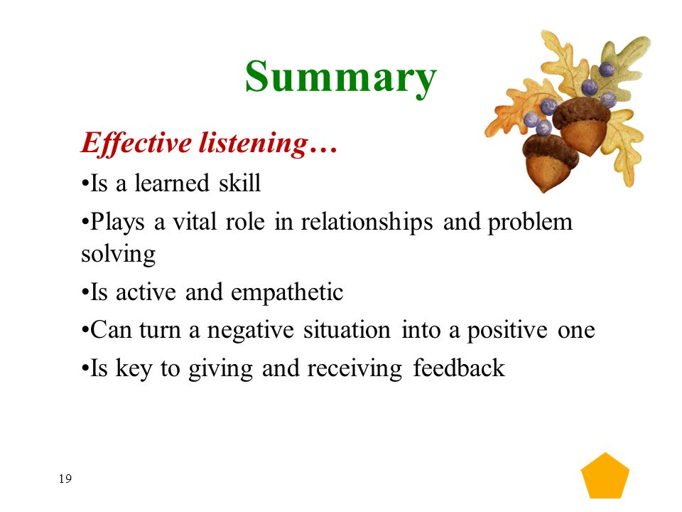 19 Summary Effective listening… Is a learned skill Plays a vital role in relationships and problem solving Is active and empathetic Can turn a negative situation into a positive one Is key to giving and receiving feedback