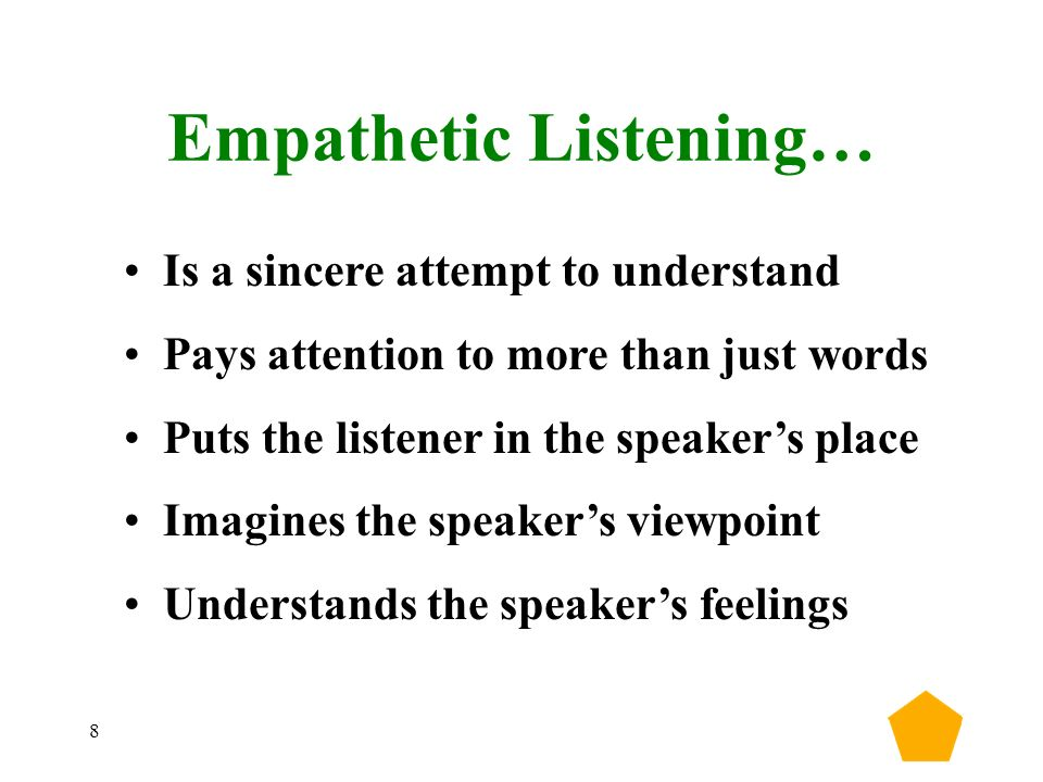 8 Empathetic Listening… Is a sincere attempt to understand Pays attention to more than just words Puts the listener in the speaker's place Imagines the speaker's viewpoint Understands the speaker's feelings