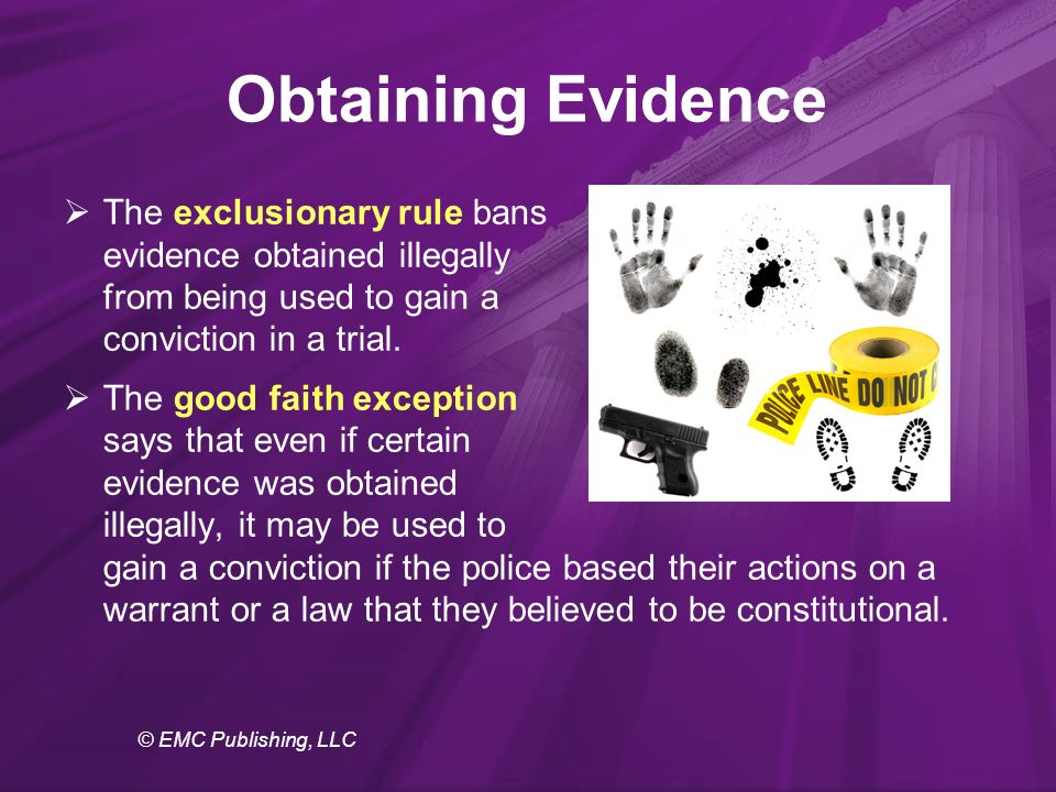 © EMC Publishing, LLC Obtaining Evidence  The exclusionary rule bans evidence obtained illegally from being used to gain a conviction in a trial.