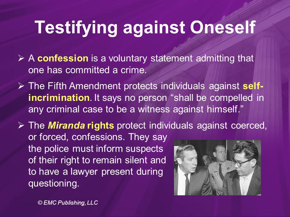 © EMC Publishing, LLC Testifying against Oneself  A confession is a voluntary statement admitting that one has committed a crime.