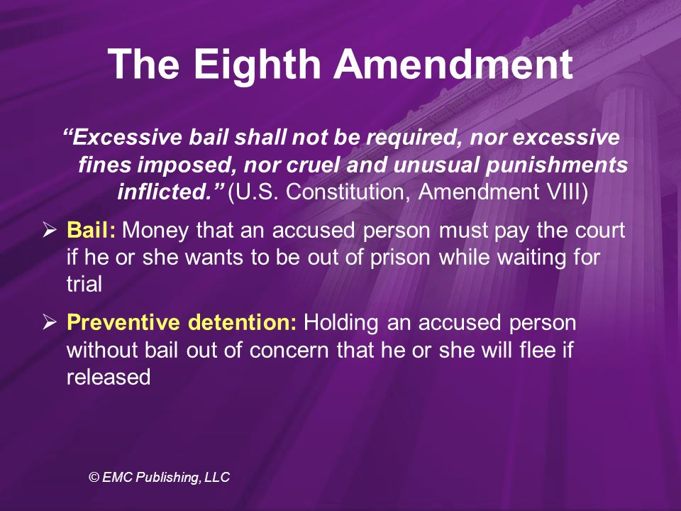 © EMC Publishing, LLC The Eighth Amendment Excessive bail shall not be required, nor excessive fines imposed, nor cruel and unusual punishments inflicted. (U.S.