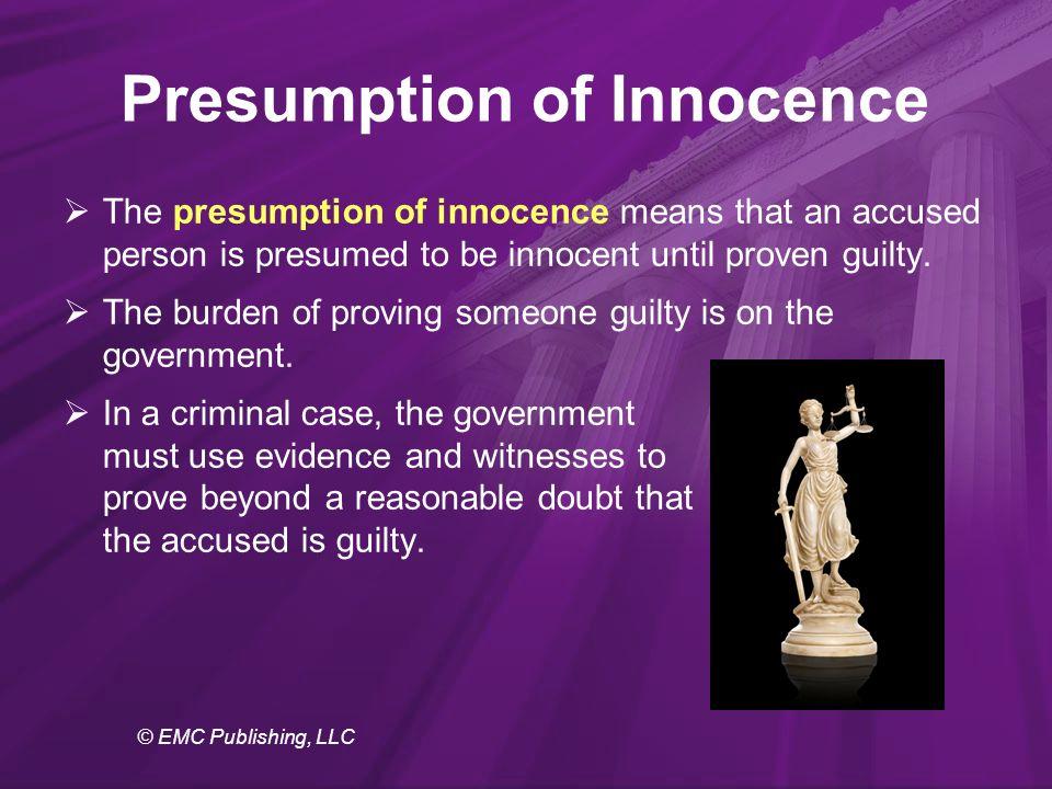 © EMC Publishing, LLC Presumption of Innocence  The presumption of innocence means that an accused person is presumed to be innocent until proven guilty.