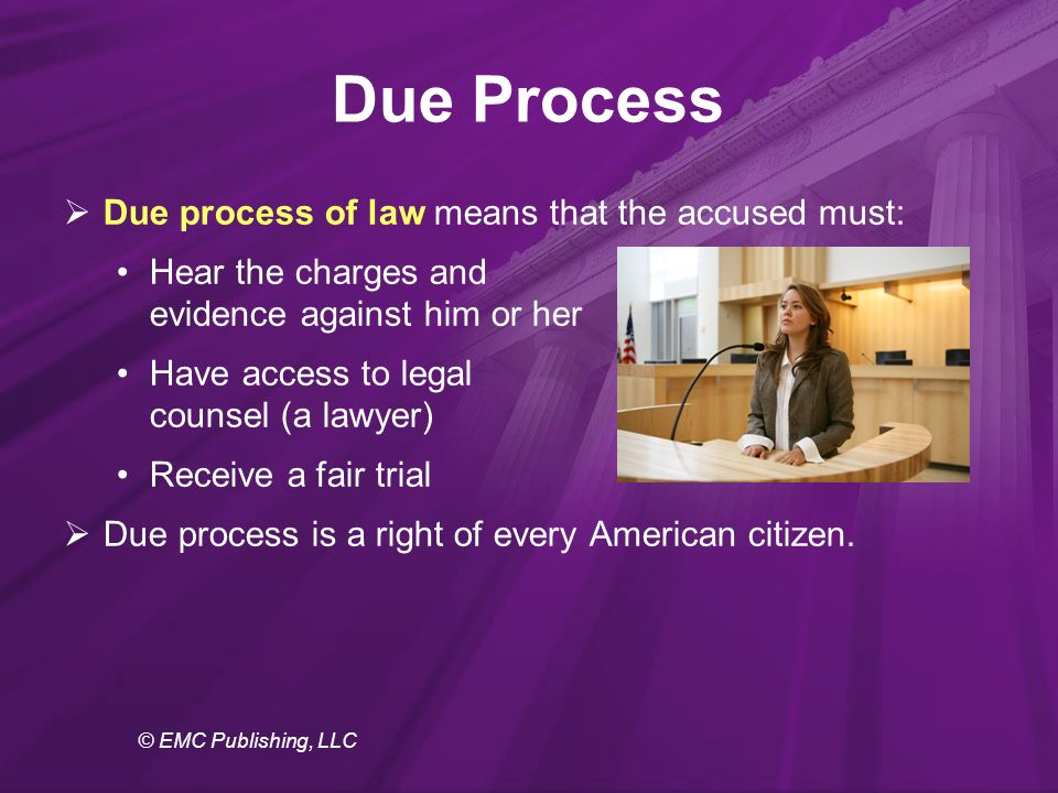 © EMC Publishing, LLC Due Process  Due process of law means that the accused must: Hear the charges and evidence against him or her Have access to legal counsel (a lawyer) Receive a fair trial  Due process is a right of every American citizen.
