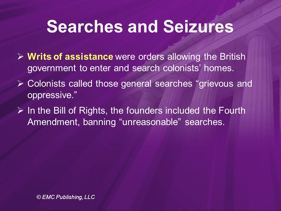 © EMC Publishing, LLC Searches and Seizures  Writs of assistance were orders allowing the British government to enter and search colonists' homes.