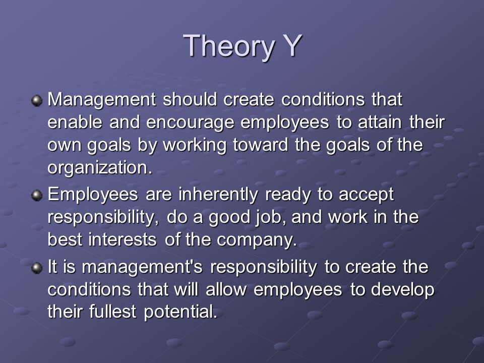 Theory Y Management should create conditions that enable and encourage employees to attain their own goals by working toward the goals of the organization.