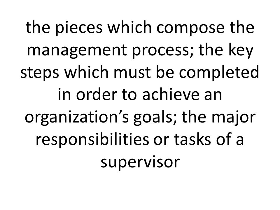 the pieces which compose the management process; the key steps which must be completed in order to achieve an organization's goals; the major responsibilities or tasks of a supervisor