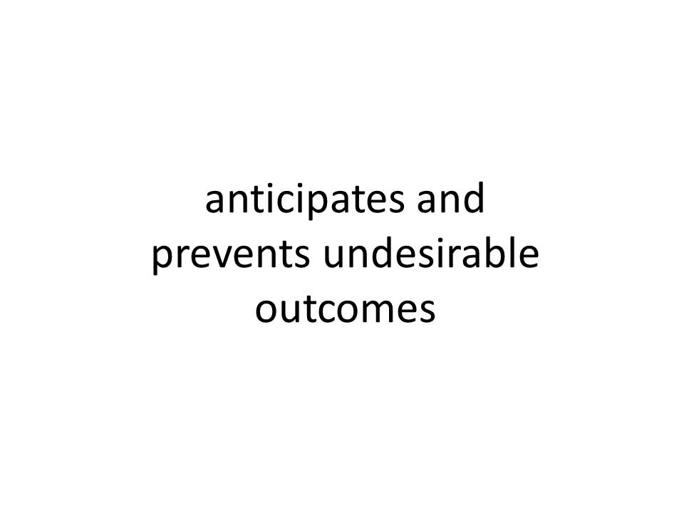 anticipates and prevents undesirable outcomes