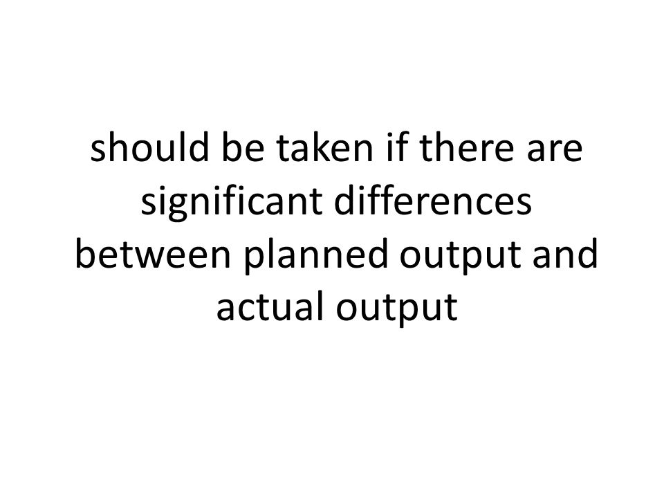 should be taken if there are significant differences between planned output and actual output