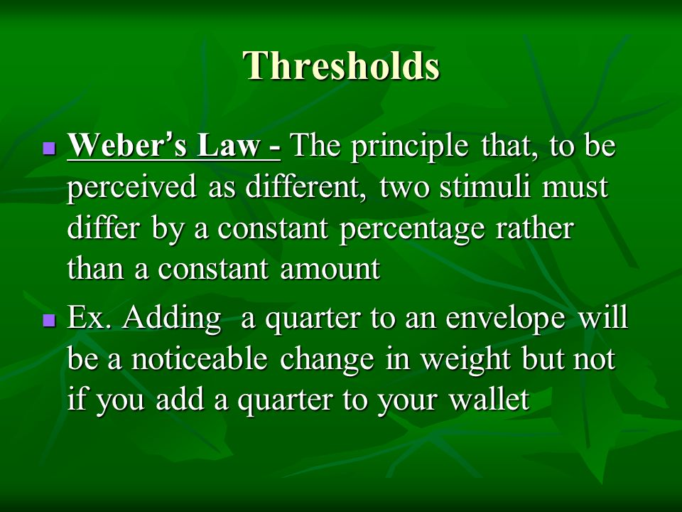 Thresholds Weber ' s Law - The principle that, to be perceived as different, two stimuli must differ by a constant percentage rather than a constant amount Weber ' s Law - The principle that, to be perceived as different, two stimuli must differ by a constant percentage rather than a constant amount Ex.