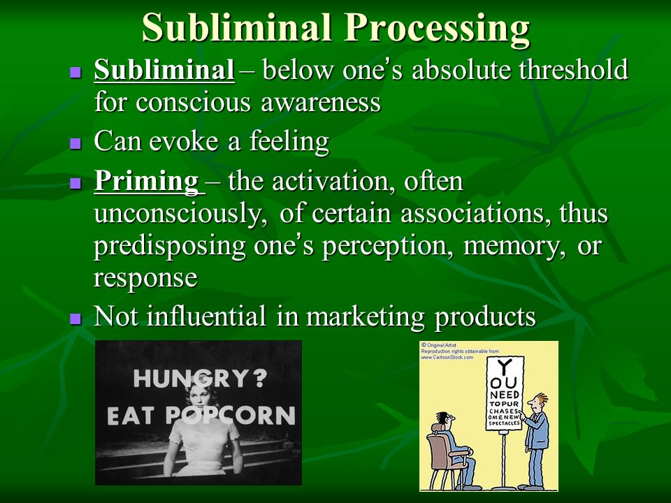 Subliminal Processing Subliminal – below one ' s absolute threshold for conscious awareness Subliminal – below one ' s absolute threshold for conscious awareness Can evoke a feeling Can evoke a feeling Priming – the activation, often unconsciously, of certain associations, thus predisposing one ' s perception, memory, or response Priming – the activation, often unconsciously, of certain associations, thus predisposing one ' s perception, memory, or response Not influential in marketing products Not influential in marketing products