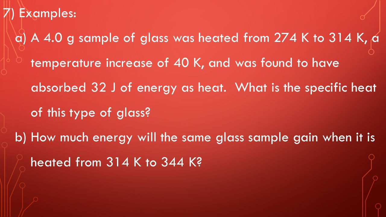 7) Examples: a) A 4.0 g sample of glass was heated from 274 K to 314 K, a temperature increase of 40 K, and was found to have absorbed 32 J of energy as heat.