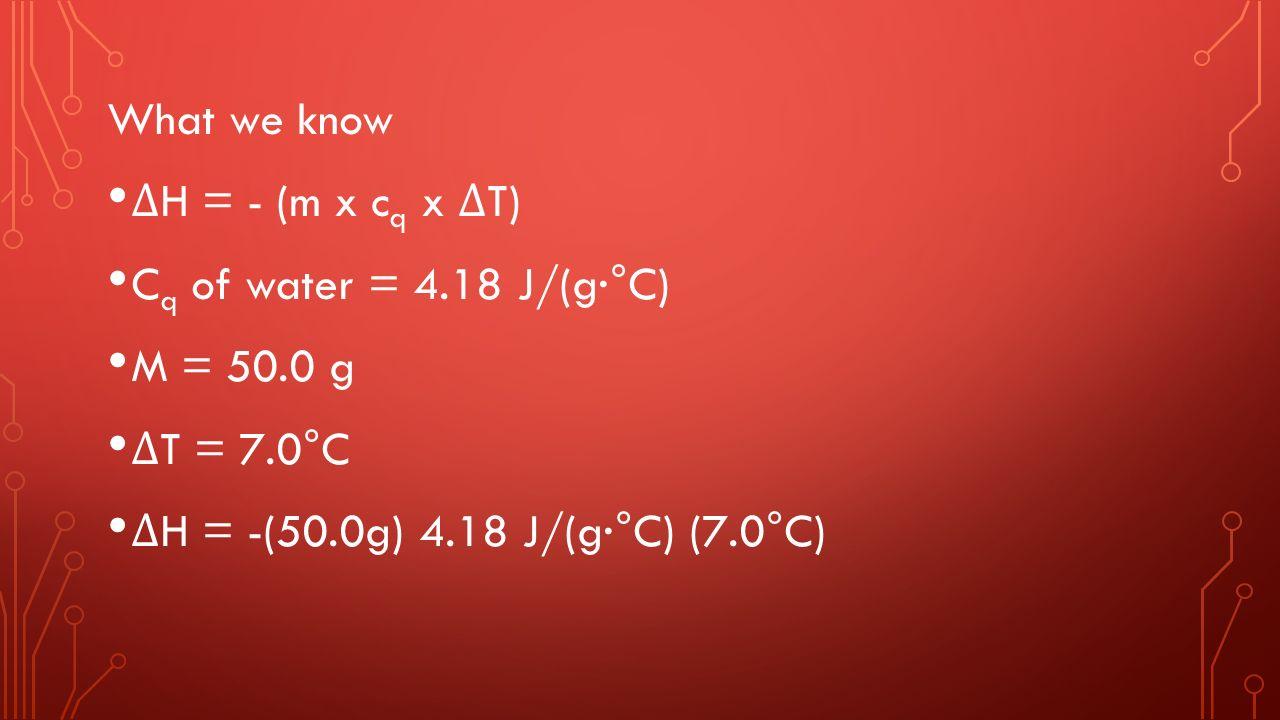 What we know Δ H = - (m x c q x Δ T) C q of water = 4.18 J/(g·°C) M = 50.0 g Δ T = 7.0°C Δ H = -(50.0g) 4.18 J/(g·°C) (7.0°C)