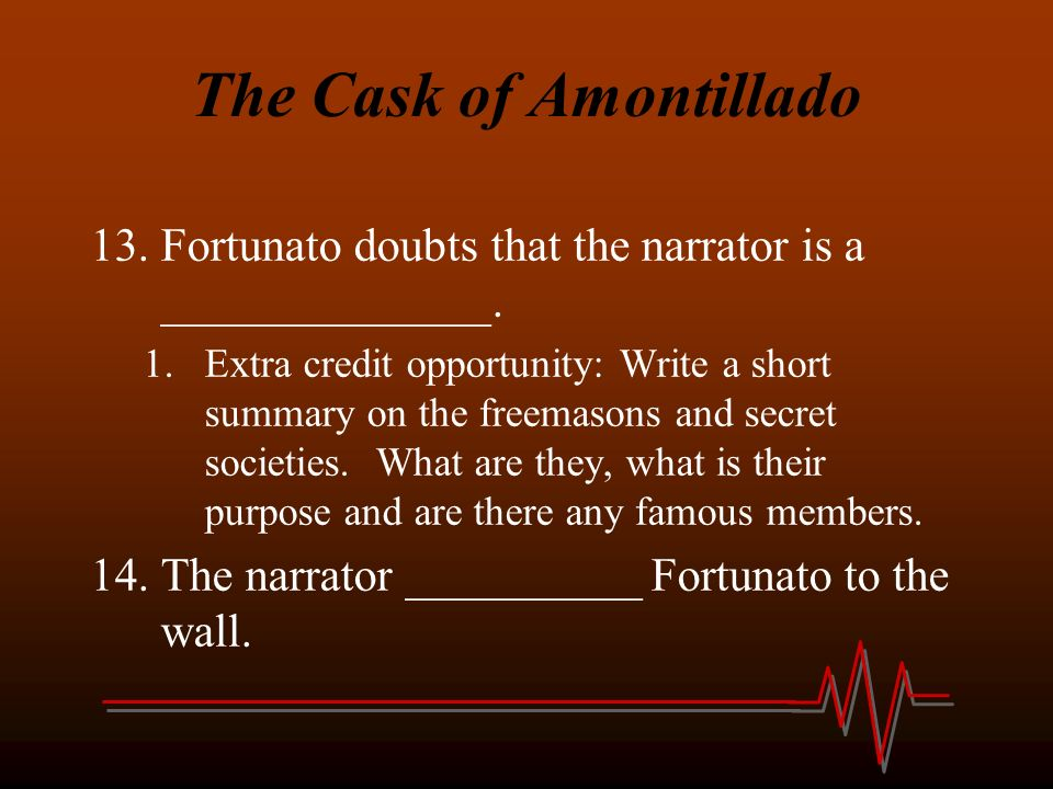 poes narrators in cask of amontillado First of all, edgar allan poe is not the narrator of the story, he is the author, make sure you make that distinction montressor is the narrator of the story, he's the one telling his close.