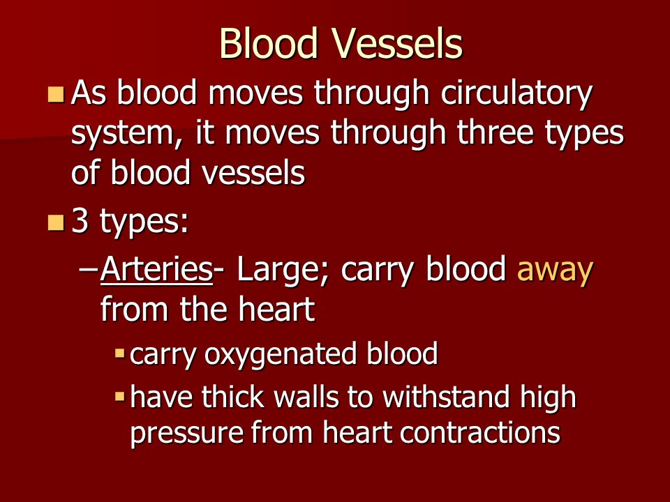 Blood Vessels As blood moves through circulatory system, it moves through three types of blood vessels As blood moves through circulatory system, it moves through three types of blood vessels 3 types: 3 types: –Arteries- Large; carry blood away from the heart  carry oxygenated blood  have thick walls to withstand high pressure from heart contractions