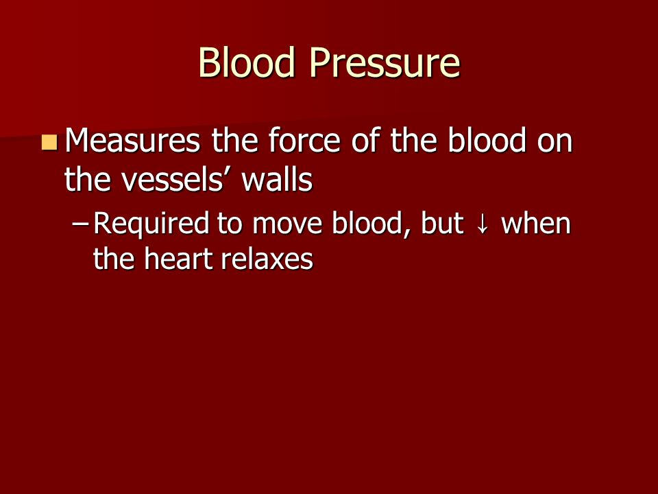 Blood Pressure Measures the force of the blood on the vessels' walls Measures the force of the blood on the vessels' walls –Required to move blood, but ↓ when the heart relaxes