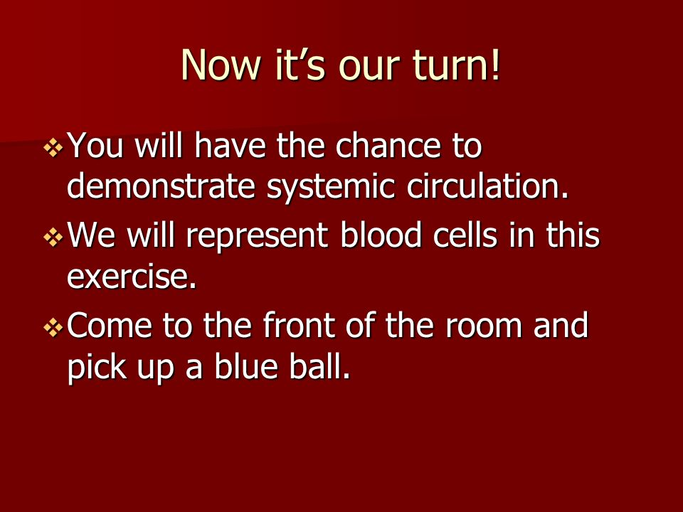 Now it's our turn.  You will have the chance to demonstrate systemic circulation.