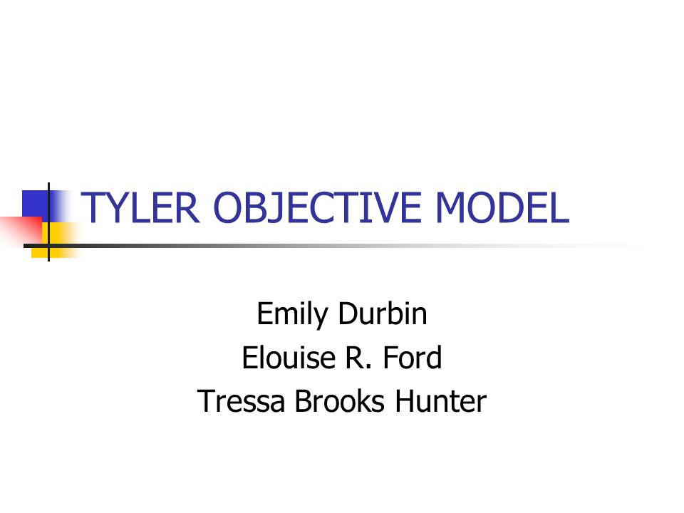 TYLER OBJECTIVE MODEL Emily Durbin Elouise R. Ford Tressa Brooks Hunter