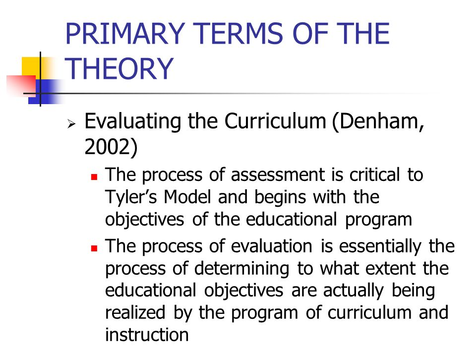 PRIMARY TERMS OF THE THEORY  Evaluating the Curriculum (Denham, 2002) The process of assessment is critical to Tyler's Model and begins with the obje