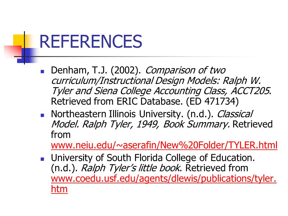 REFERENCES Denham, T.J. (2002). Comparison of two curriculum/Instructional Design Models: Ralph W. Tyler and Siena College Accounting Class, ACCT205.