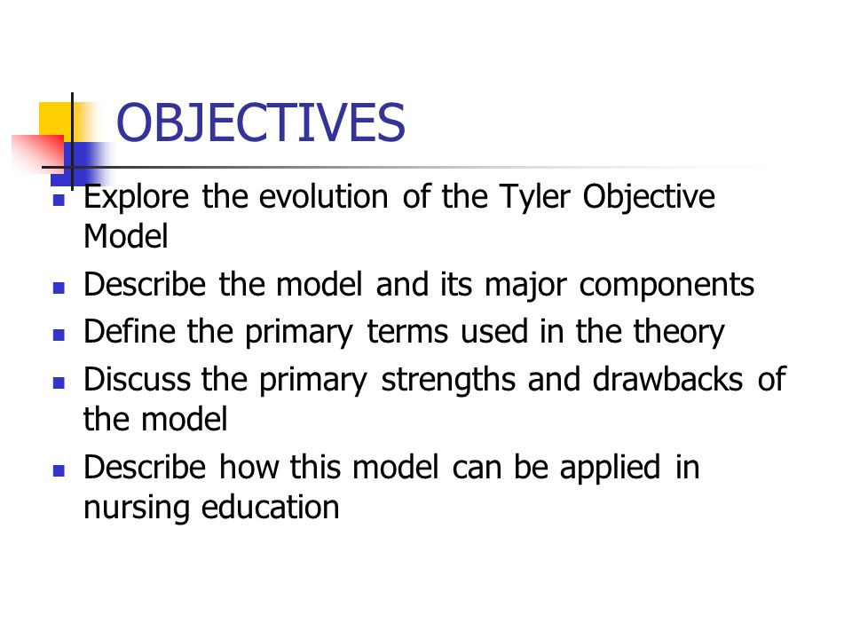 OBJECTIVES Explore the evolution of the Tyler Objective Model Describe the model and its major components Define the primary terms used in the theory Discuss the primary strengths and drawbacks of the model Describe how this model can be applied in nursing education