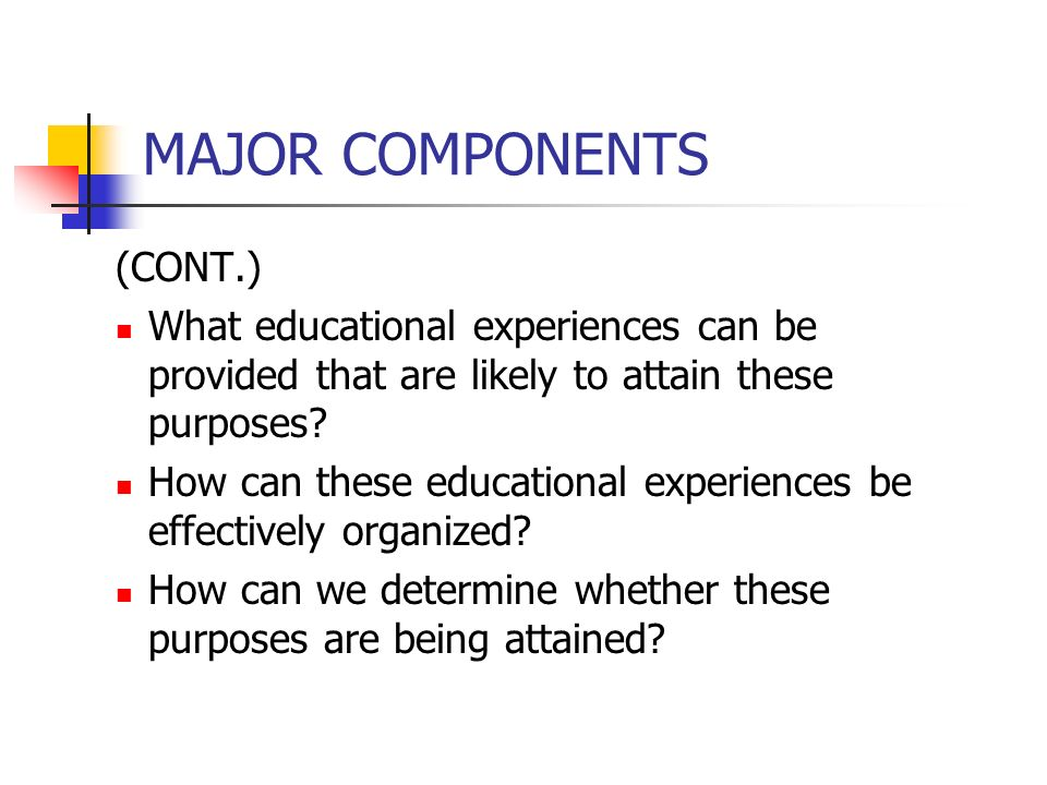 MAJOR COMPONENTS (CONT.) What educational experiences can be provided that are likely to attain these purposes? How can these educational experiences