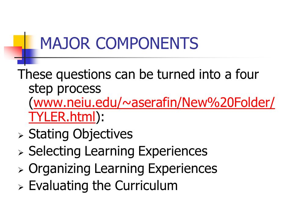 MAJOR COMPONENTS These questions can be turned into a four step process (www.neiu.edu/~aserafin/New%20Folder/ TYLER.html):www.neiu.edu/~aserafin/New%20Folder/ TYLER.html  Stating Objectives  Selecting Learning Experiences  Organizing Learning Experiences  Evaluating the Curriculum