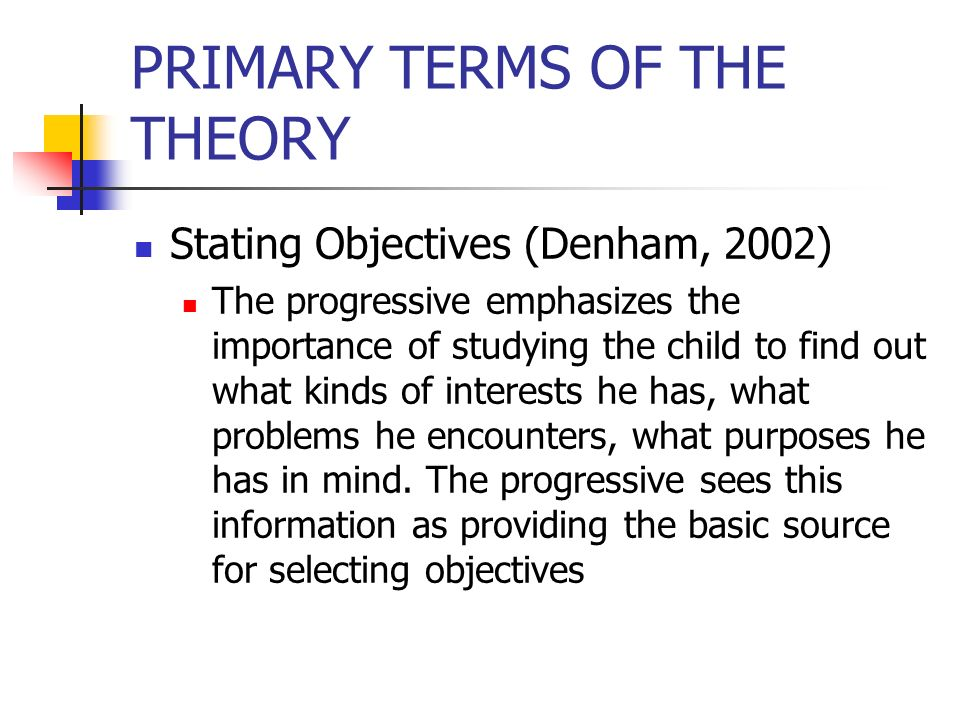 PRIMARY TERMS OF THE THEORY Stating Objectives (Denham, 2002) The progressive emphasizes the importance of studying the child to find out what kinds o