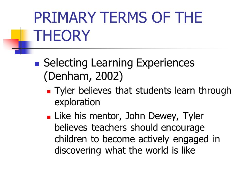 PRIMARY TERMS OF THE THEORY Selecting Learning Experiences (Denham, 2002) Tyler believes that students learn through exploration Like his mentor, John
